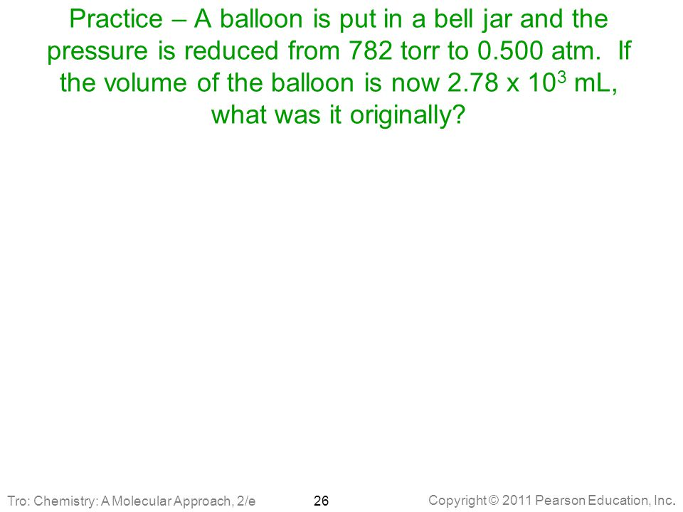 Practice – A balloon is put in a bell jar and the pressure is reduced from 782 torr to 0.500 atm. If the volume of the balloon is now 2.78 x 103 mL, what was it originally
