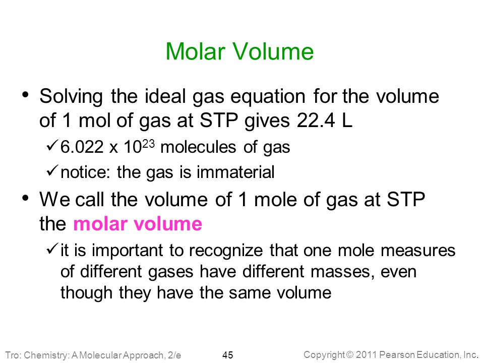 Molar Volume Solving the ideal gas equation for the volume of 1 mol of gas at STP gives 22.4 L. 6.022 x 1023 molecules of gas.