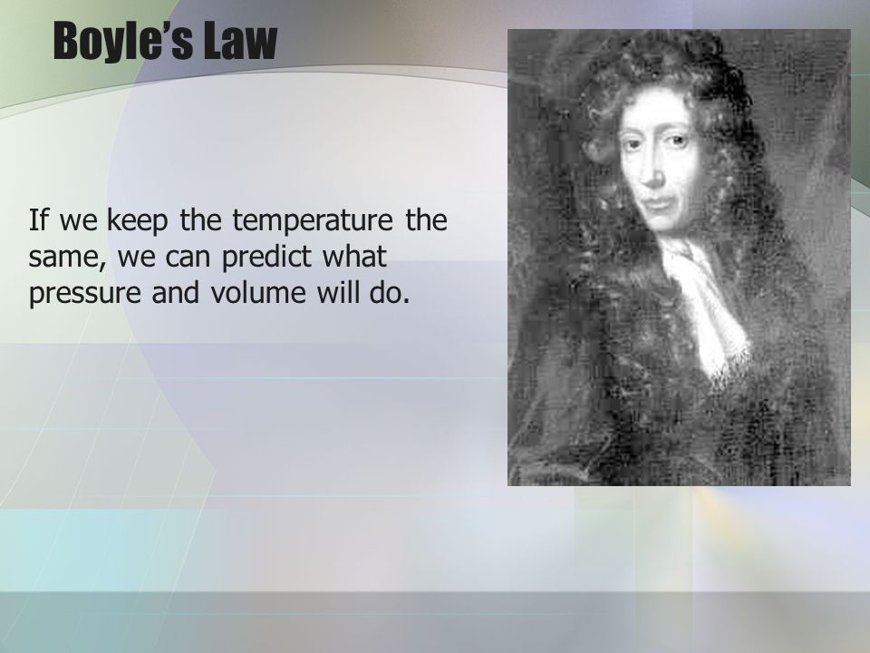 Boyle's Law If we keep the temperature the same, we can predict what pressure and volume will do.