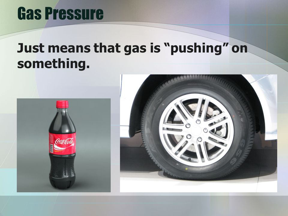 Gas Pressure Just means that gas is pushing on something.