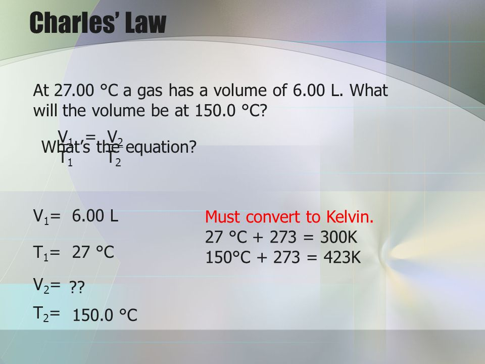 Charles' Law At 27.00 °C a gas has a volume of 6.00 L. What will the volume be at 150.0 °C V1 = V2.