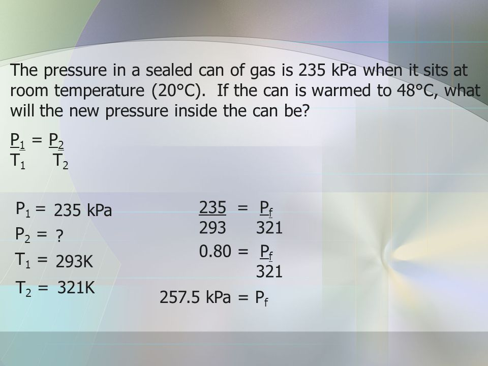 The pressure in a sealed can of gas is 235 kPa when it sits at room temperature (20°C). If the can is warmed to 48°C, what will the new pressure inside the can be