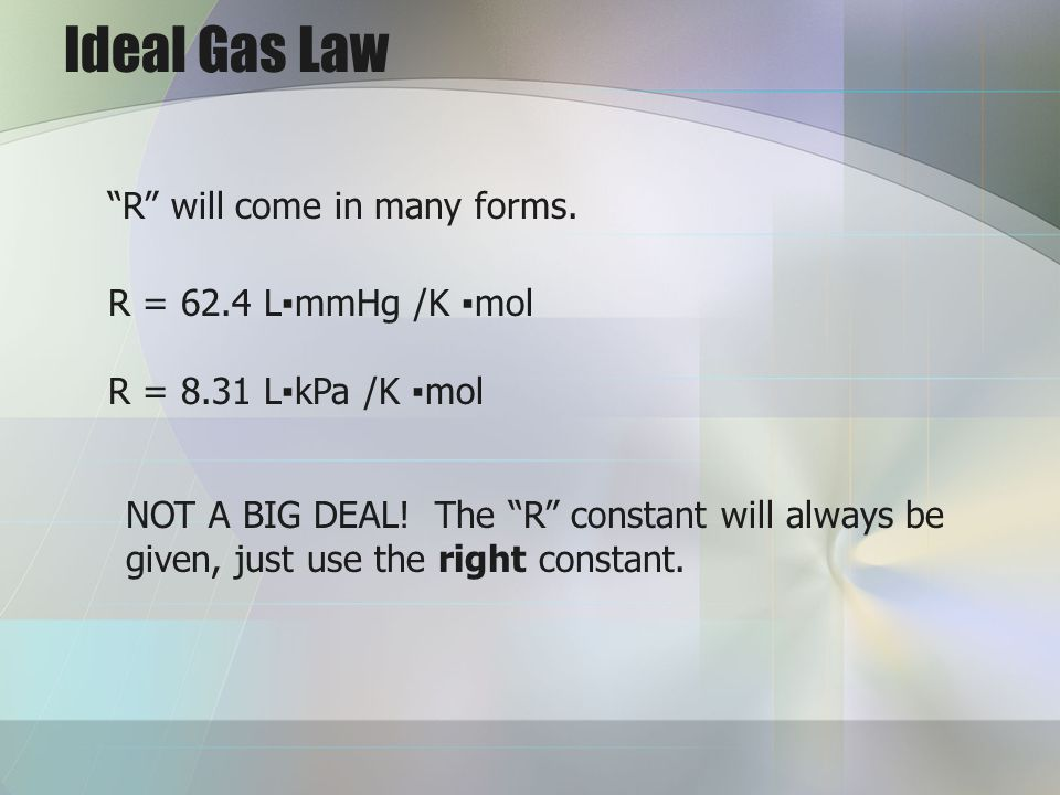 Ideal Gas Law R will come in many forms. R = 62.4 L▪mmHg /K ▪mol