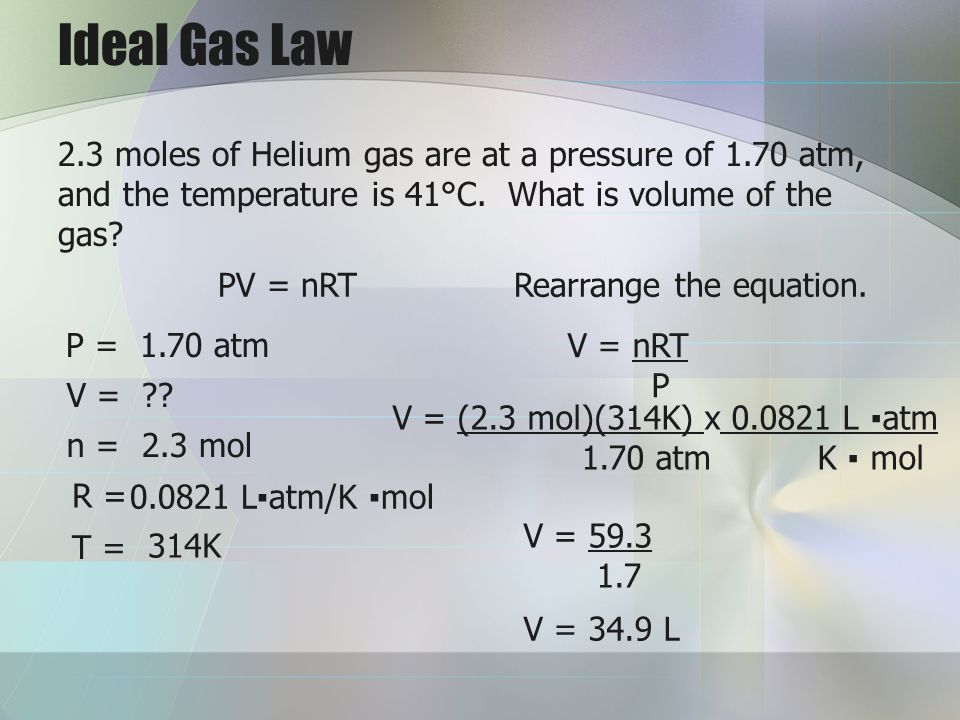 Ideal Gas Law 2.3 moles of Helium gas are at a pressure of 1.70 atm, and the temperature is 41°C. What is volume of the gas
