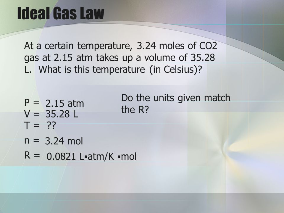 Ideal Gas Law At a certain temperature, 3.24 moles of CO2 gas at 2.15 atm takes up a volume of 35.28 L. What is this temperature (in Celsius)