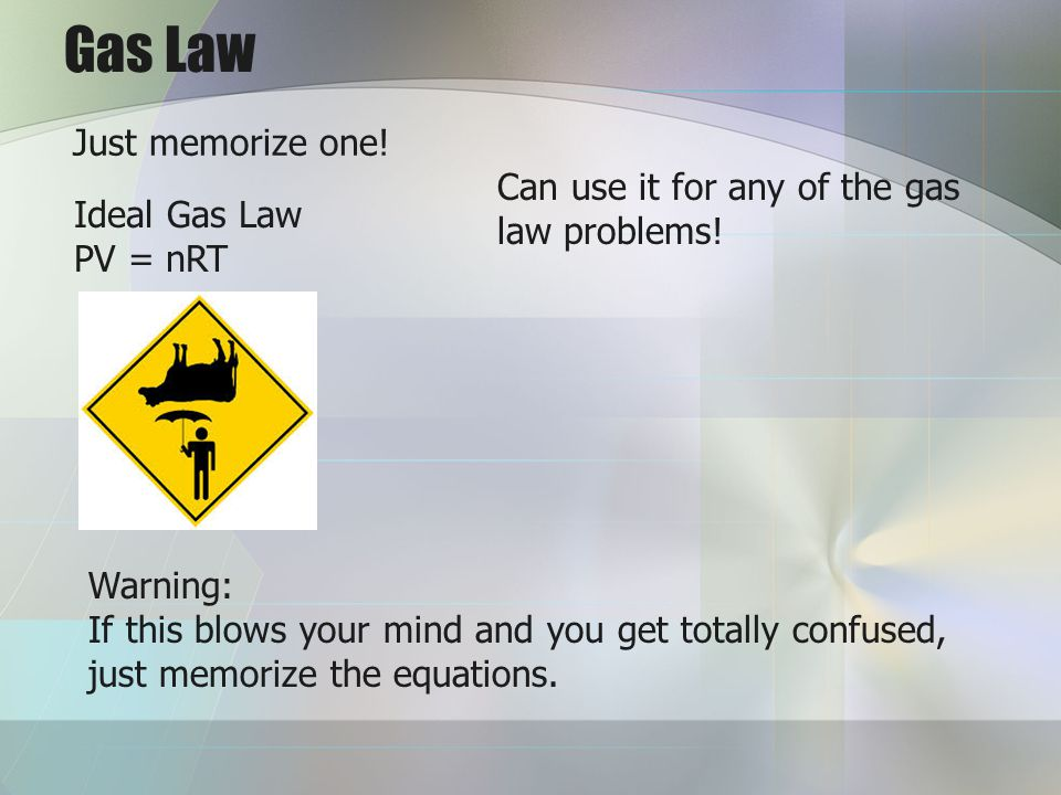 Gas Law Just memorize one! Can use it for any of the gas law problems!