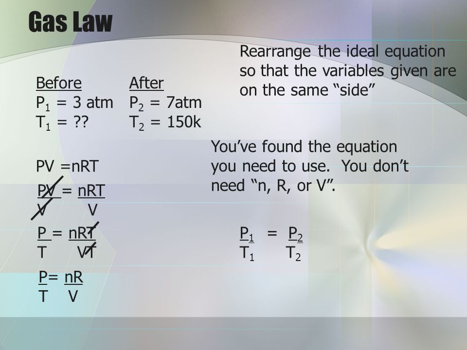Gas Law Rearrange the ideal equation so that the variables given are