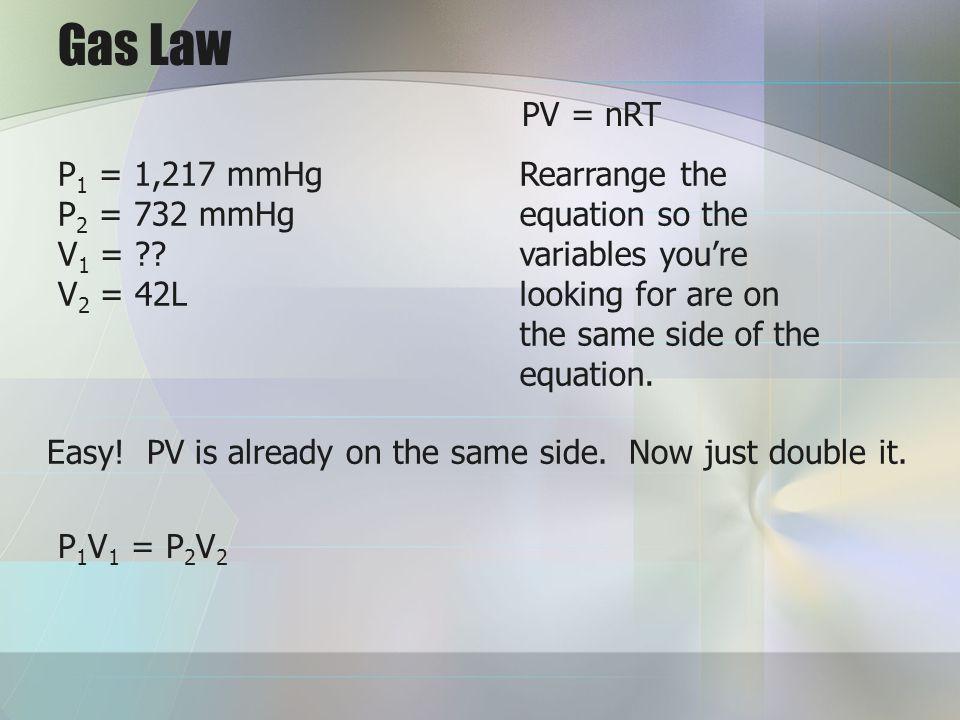 Gas Law PV = nRT P1 = 1,217 mmHg P2 = 732 mmHg V1 = V2 = 42L