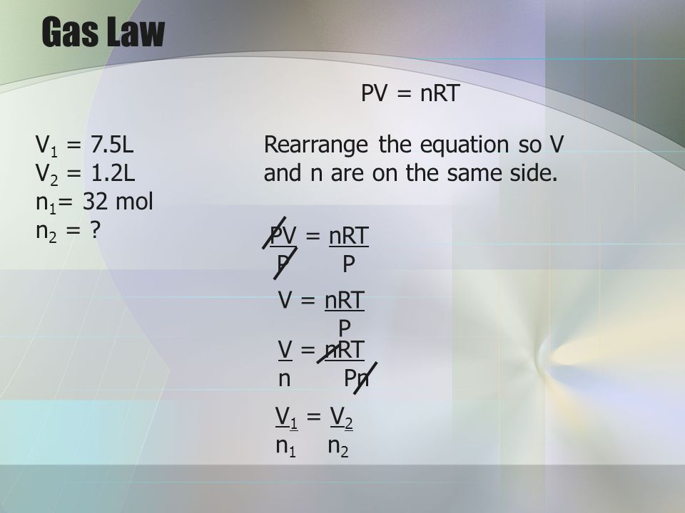Gas Law PV = nRT V1 = 7.5L V2 = 1.2L n1= 32 mol n2 =