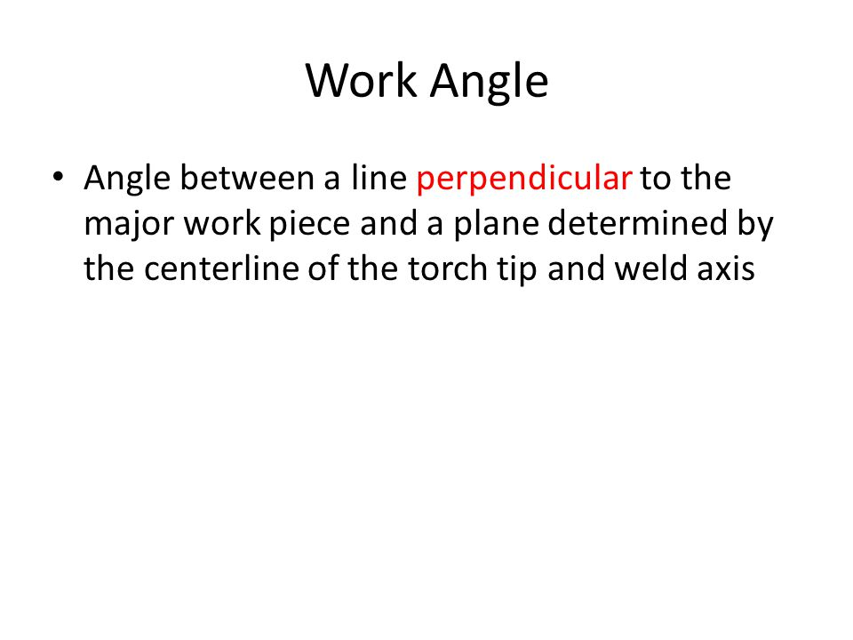 Work Angle Angle between a line perpendicular to the major work piece and a plane determined by the centerline of the torch tip and weld axis.