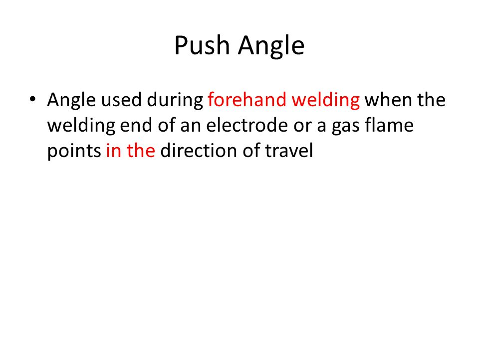 Push Angle Angle used during forehand welding when the welding end of an electrode or a gas flame points in the direction of travel.