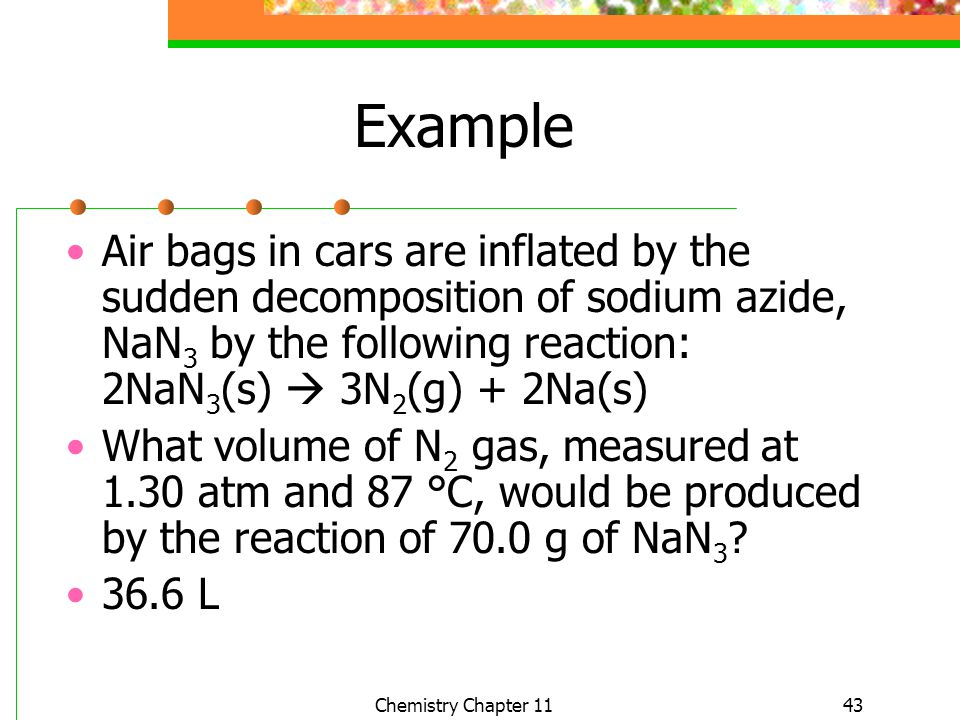 Example Air bags in cars are inflated by the sudden decomposition of sodium azide, NaN3 by the following reaction: 2NaN3(s)  3N2(g) + 2Na(s)