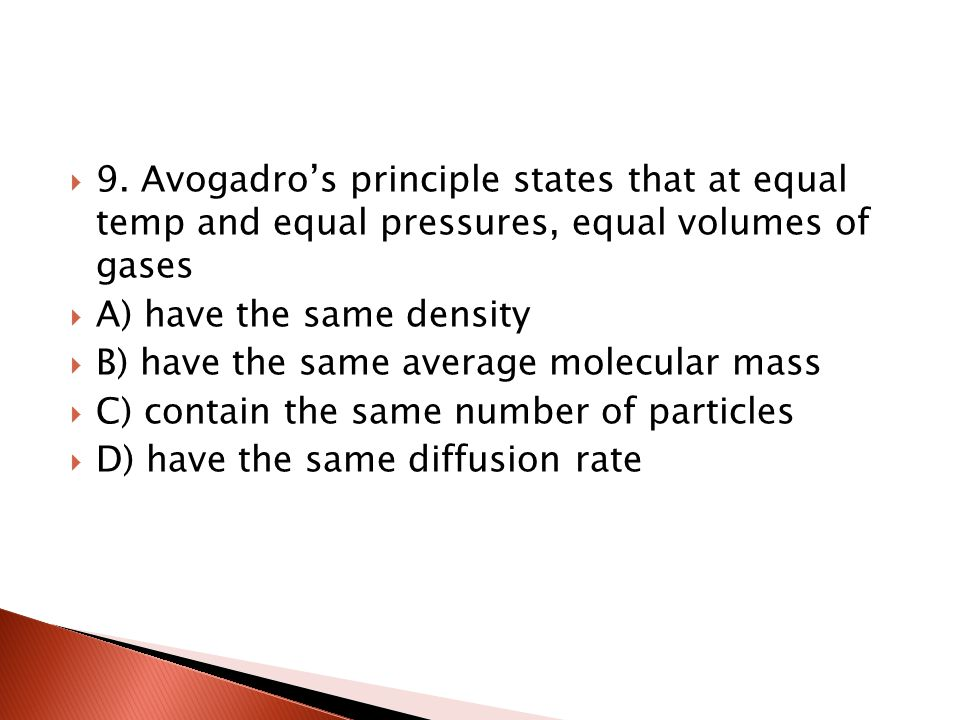 9. Avogadro's principle states that at equal temp and equal pressures, equal volumes of gases