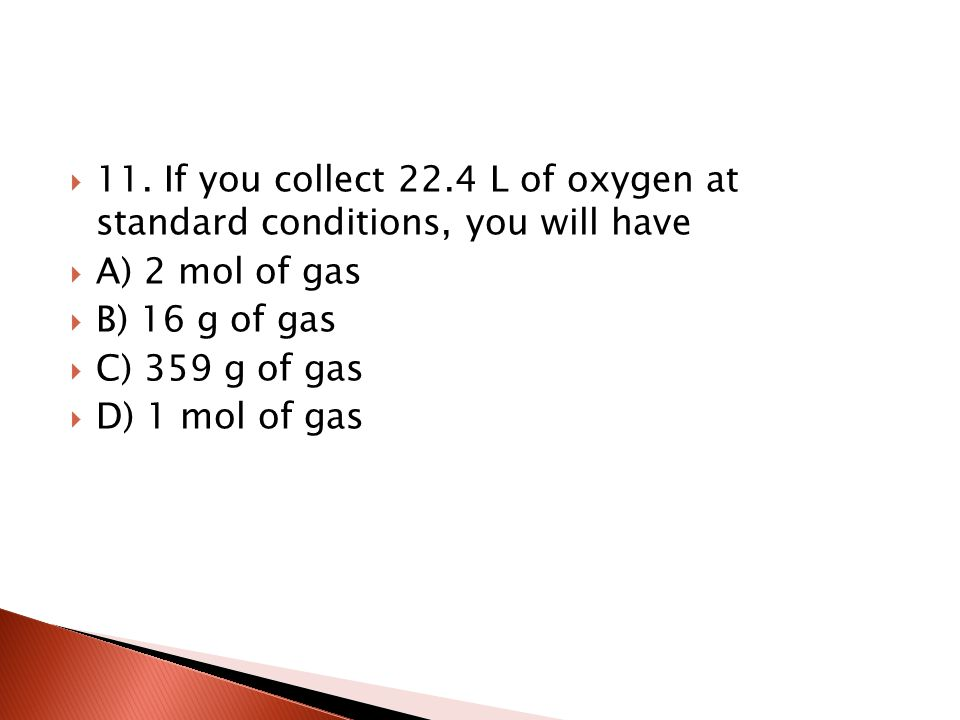 11. If you collect 22.4 L of oxygen at standard conditions, you will have