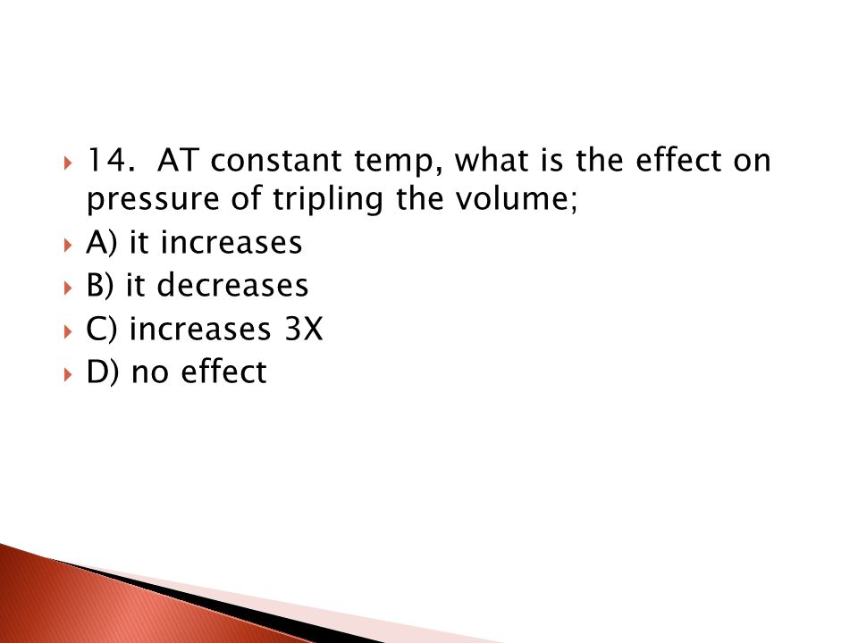 14. AT constant temp, what is the effect on pressure of tripling the volume;