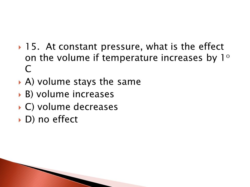 15. At constant pressure, what is the effect on the volume if temperature increases by 1o C