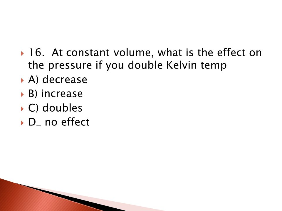 16. At constant volume, what is the effect on the pressure if you double Kelvin temp