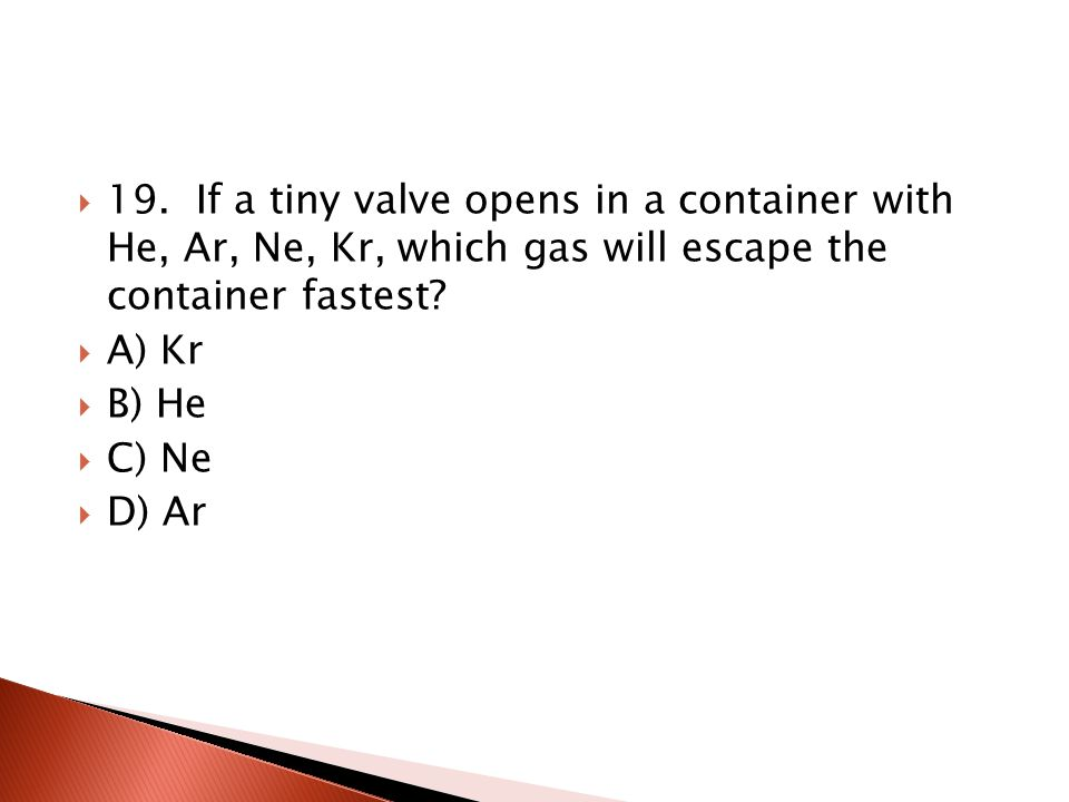 19. If a tiny valve opens in a container with He, Ar, Ne, Kr, which gas will escape the container fastest