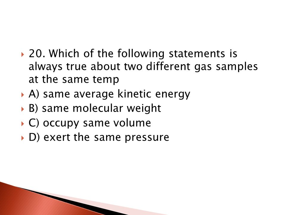 20. Which of the following statements is always true about two different gas samples at the same temp