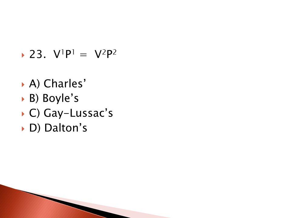 23. V1P1 = V2P2 A) Charles' B) Boyle's C) Gay-Lussac's D) Dalton's
