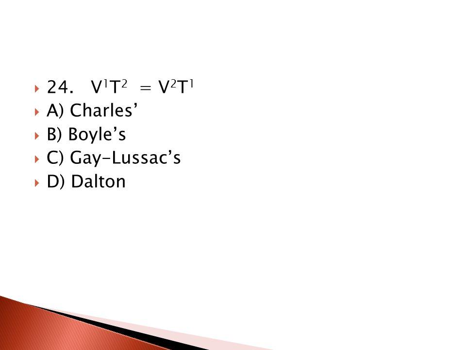24. V1T2 = V2T1 A) Charles' B) Boyle's C) Gay-Lussac's D) Dalton