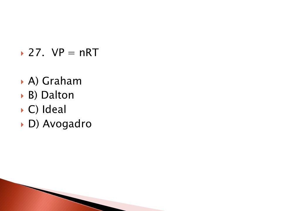 27. VP = nRT A) Graham B) Dalton C) Ideal D) Avogadro