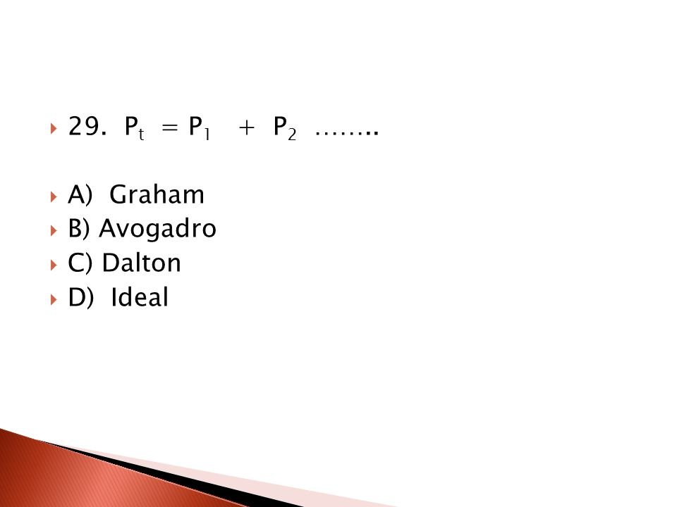 29. Pt = P1 + P2 …….. A) Graham B) Avogadro C) Dalton D) Ideal