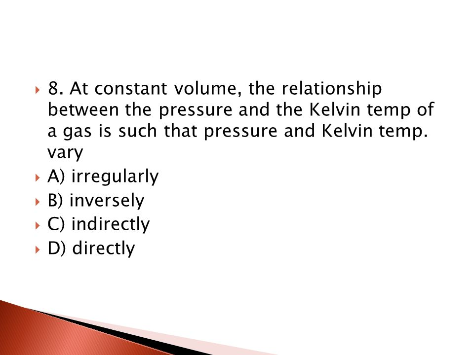 8. At constant volume, the relationship between the pressure and the Kelvin temp of a gas is such that pressure and Kelvin temp. vary