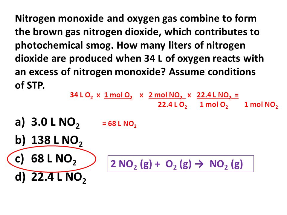 Nitrogen monoxide and oxygen gas combine to form the brown gas nitrogen dioxide, which contributes to photochemical smog. How many liters of nitrogen dioxide are produced when 34 L of oxygen reacts with an excess of nitrogen monoxide Assume conditions of STP.