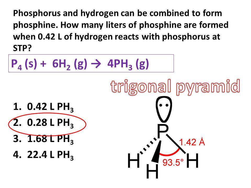 trigonal pyramid P4 (s) + 6H2 (g) → 4PH3 (g) 0.42 L PH3 0.28 L PH3