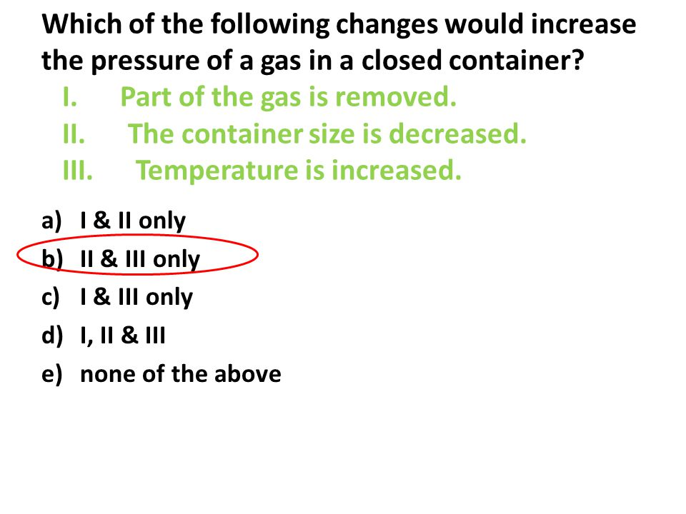 Which of the following changes would increase the pressure of a gas in a closed container I. Part of the gas is removed. II. The container size is decreased. III. Temperature is increased.