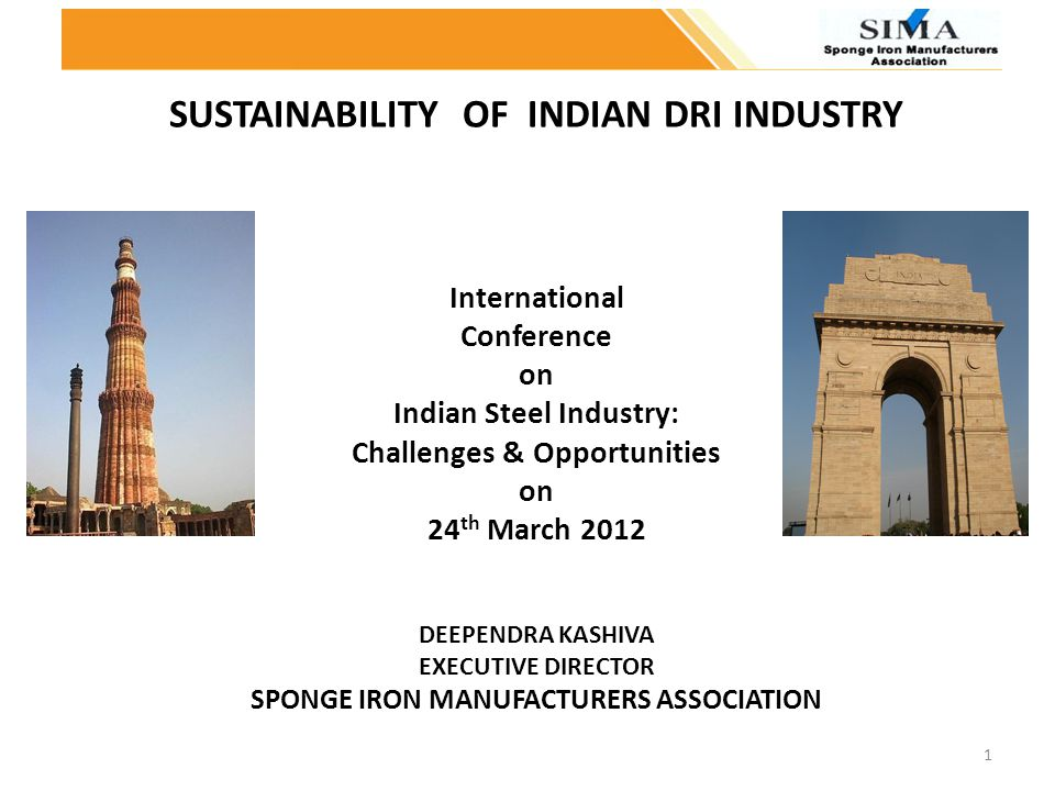 SUSTAINABILITY OF INDIAN DRI INDUSTRY International Conference on Indian Steel Industry: Challenges & Opportunities on 24th March 2012 DEEPENDRA KASHIVA EXECUTIVE DIRECTOR SPONGE IRON MANUFACTURERS ASSOCIATION