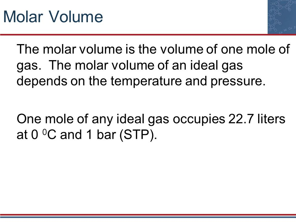 Molar Volume The molar volume is the volume of one mole of gas. The molar volume of an ideal gas depends on the temperature and pressure.