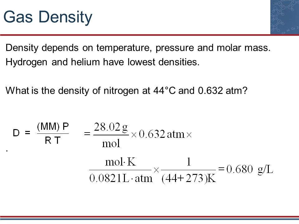 Gas Density Density depends on temperature, pressure and molar mass.