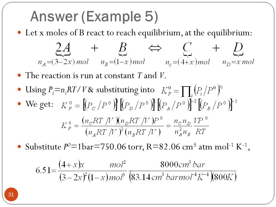 Answer (Example 5) Let x moles of B react to reach equilibrium, at the equilibrium: The reaction is run at constant T and V.
