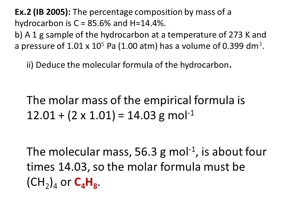 Ex.2 (IB 2005): The percentage composition by mass of a hydrocarbon is C = 85.6% and H=14.4%. b) A 1 g sample of the hydrocarbon at a temperature of 273 K and a pressure of 1.01 x 105 Pa (1.00 atm) has a volume of 0.399 dm3.