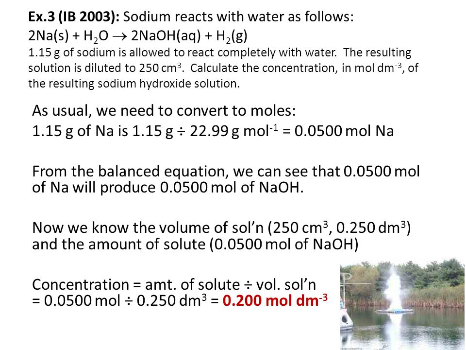 Ex.3 (IB 2003): Sodium reacts with water as follows: 2Na(s) + H2O  2NaOH(aq) + H2(g) 1.15 g of sodium is allowed to react completely with water. The resulting solution is diluted to 250 cm3. Calculate the concentration, in mol dm-3, of the resulting sodium hydroxide solution.