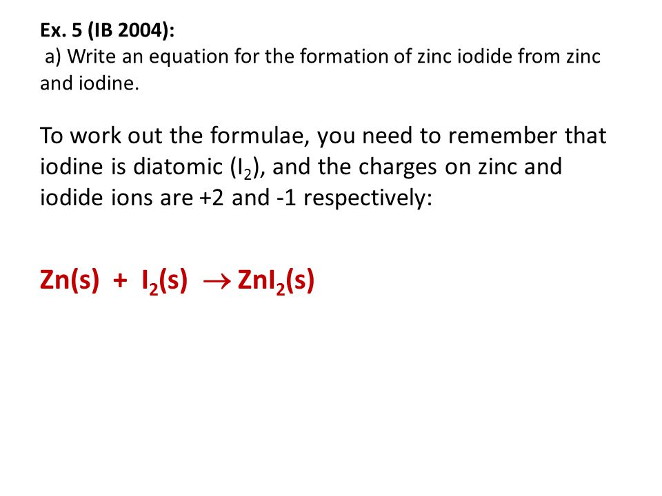 Ex. 5 (IB 2004): a) Write an equation for the formation of zinc iodide from zinc and iodine.