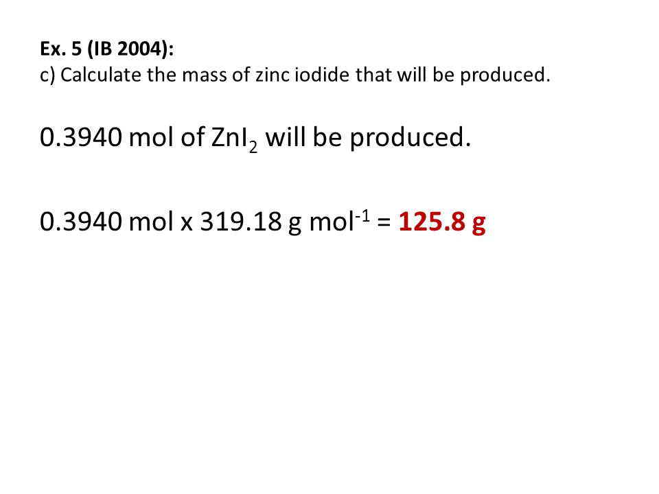 Ex. 5 (IB 2004): c) Calculate the mass of zinc iodide that will be produced.