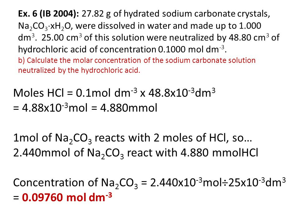Ex. 6 (IB 2004): 27.82 g of hydrated sodium carbonate crystals, Na2CO3xH2O, were dissolved in water and made up to 1.000 dm3. 25.00 cm3 of this solution were neutralized by 48.80 cm3 of hydrochloric acid of concentration 0.1000 mol dm-3. b) Calculate the molar concentration of the sodium carbonate solution neutralized by the hydrochloric acid.