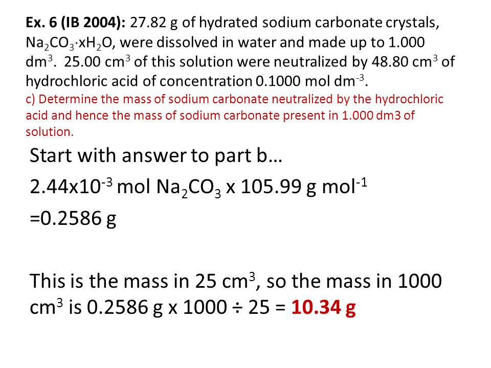 Ex. 6 (IB 2004): 27.82 g of hydrated sodium carbonate crystals, Na2CO3xH2O, were dissolved in water and made up to 1.000 dm3. 25.00 cm3 of this solution were neutralized by 48.80 cm3 of hydrochloric acid of concentration 0.1000 mol dm-3. c) Determine the mass of sodium carbonate neutralized by the hydrochloric acid and hence the mass of sodium carbonate present in 1.000 dm3 of solution.