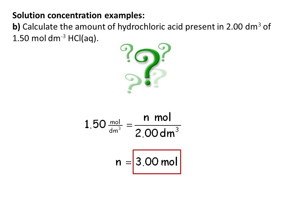 Solution concentration examples: b) Calculate the amount of hydrochloric acid present in 2.00 dm3 of 1.50 mol dm-3 HCl(aq).