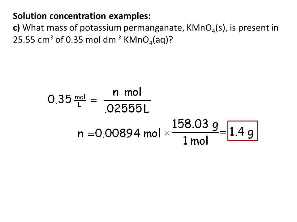 Solution concentration examples: c) What mass of potassium permanganate, KMnO4(s), is present in 25.55 cm3 of 0.35 mol dm-3 KMnO4(aq)