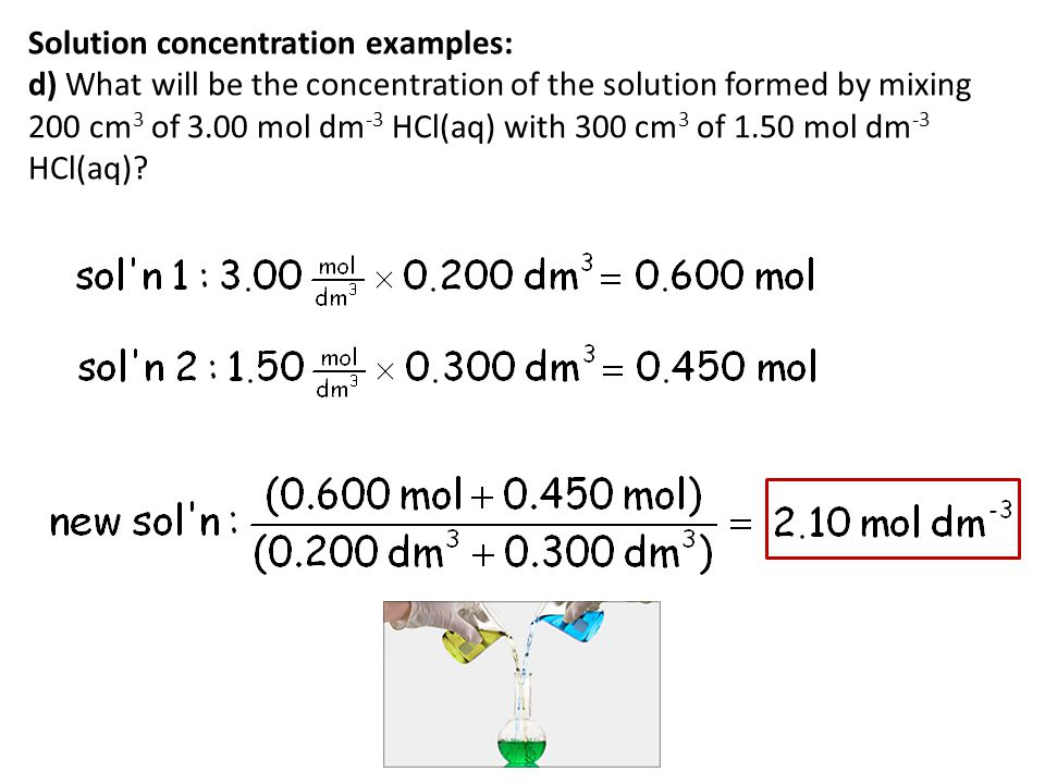 Solution concentration examples: d) What will be the concentration of the solution formed by mixing 200 cm3 of 3.00 mol dm-3 HCl(aq) with 300 cm3 of 1.50 mol dm-3 HCl(aq)