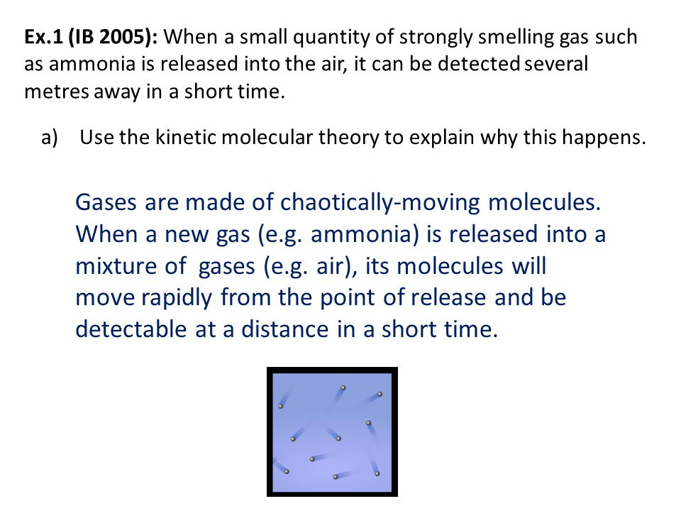 Ex.1 (IB 2005): When a small quantity of strongly smelling gas such as ammonia is released into the air, it can be detected several metres away in a short time.