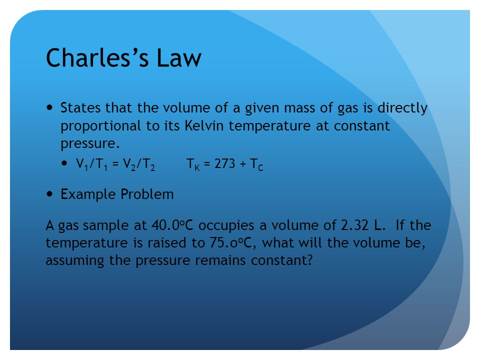 Charles's Law States that the volume of a given mass of gas is directly proportional to its Kelvin temperature at constant pressure.