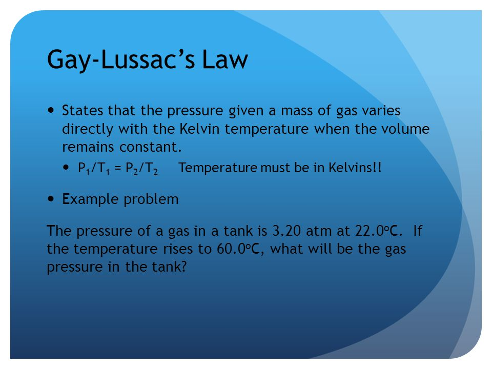 Gay-Lussac's Law States that the pressure given a mass of gas varies directly with the Kelvin temperature when the volume remains constant.