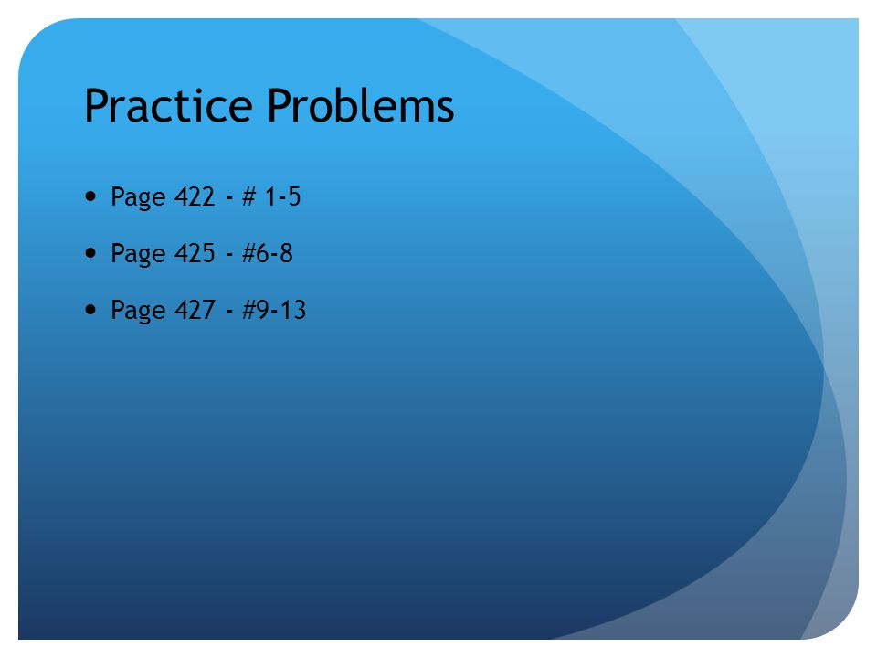 Practice Problems Page 422 - # 1-5 Page 425 - #6-8 Page 427 - #9-13