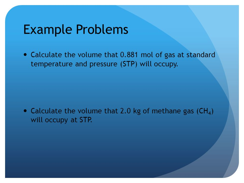 Example Problems Calculate the volume that mol of gas at standard temperature and pressure (STP) will occupy.