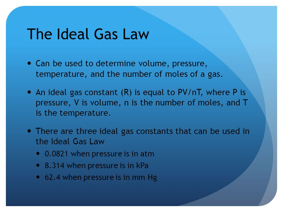 The Ideal Gas Law Can be used to determine volume, pressure, temperature, and the number of moles of a gas.